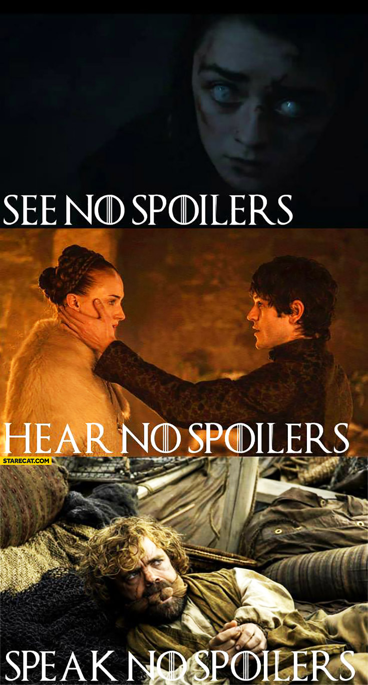 See no spoilers, hear no spoilers, speak no spoilers. Game of Thrones