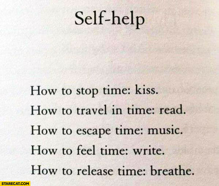 Self help: how to stop time – kiss, travel in time – read, escape time – music, feel time – write, release time – breathe
