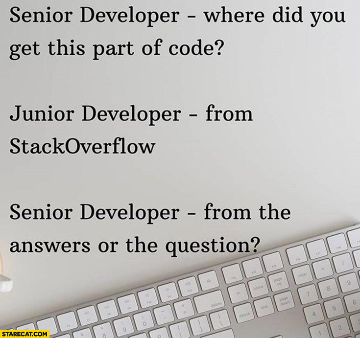 Senior developer: where did you get this part of code? Junior: from stackoverflow, from the answers or the question?