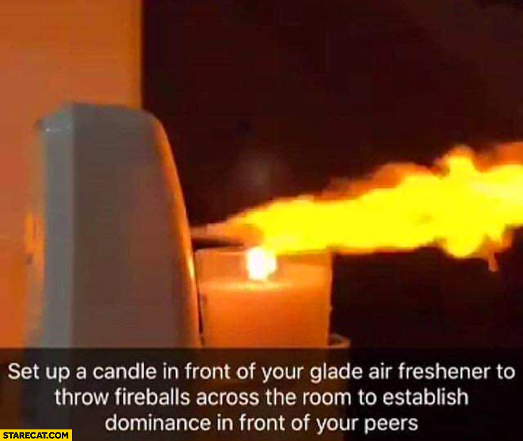 Set up a candle in front of your glade air freshener to throw fireballs across the room to establish dominance in front of your peers