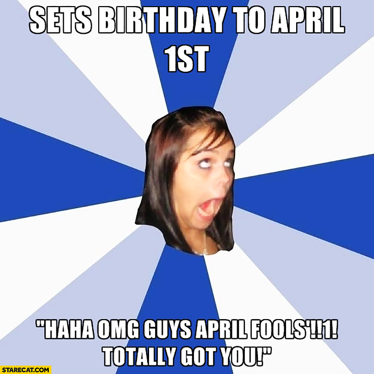 Sets birthday to April 1st typical girl on facebook April Fools