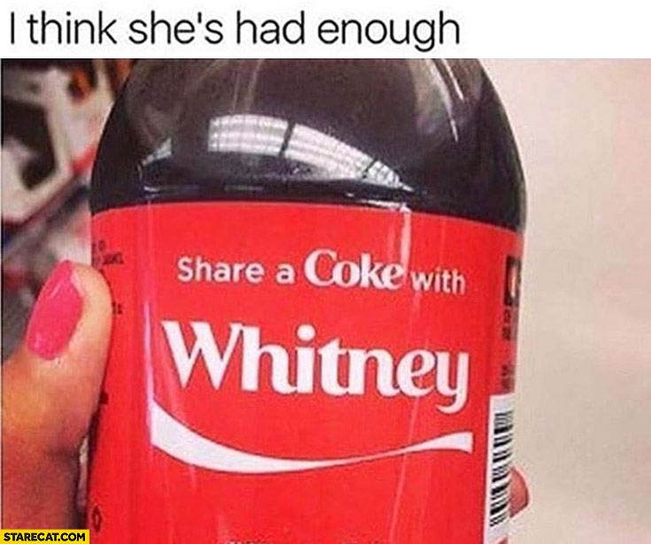 Share a Coke with Whitney, I think she's had enough