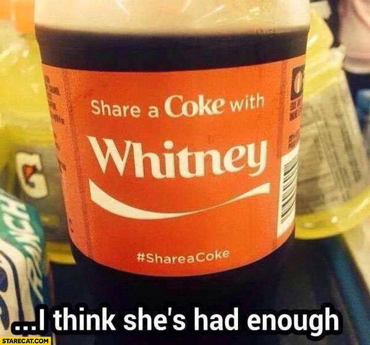 Share a coke with Whitney I think she's had enough