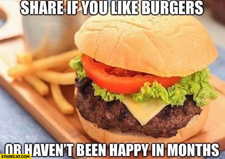 Share if you like burgers or haven't been happy in months