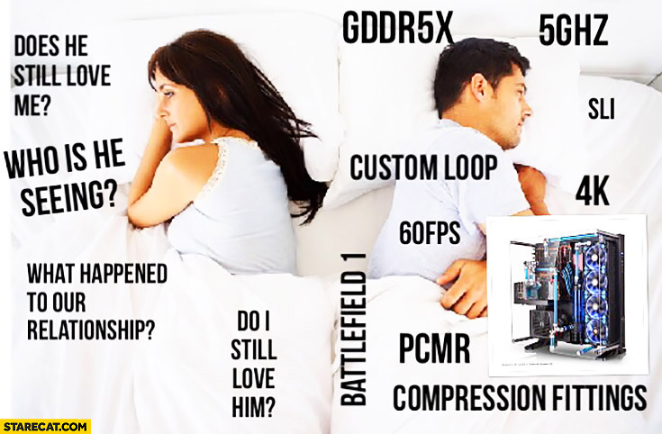 She: does he still love me? Who is he seeing? What happened to our relationship? He: thinking about custom loop hardware gaming