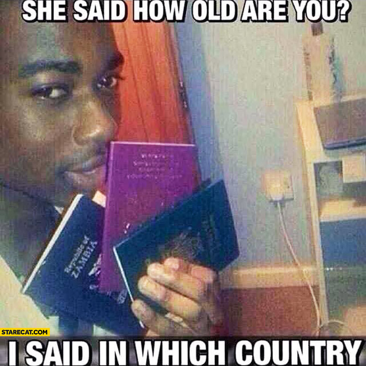 She said how old are you? I said in which country? many passports
