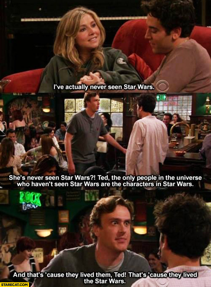She's never seen Star Wars. The only people who haven't seen Star Wars are the characters in Star Wars it's cause they lived them. How I met your mother