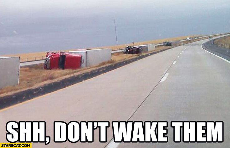 Shh don't wake them juggernauts laying on the side of the road