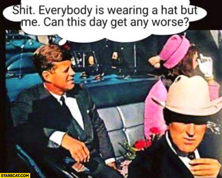 Shit everybody is wearing a hat but me can this day get any worse. Kennedy day he was shot killed