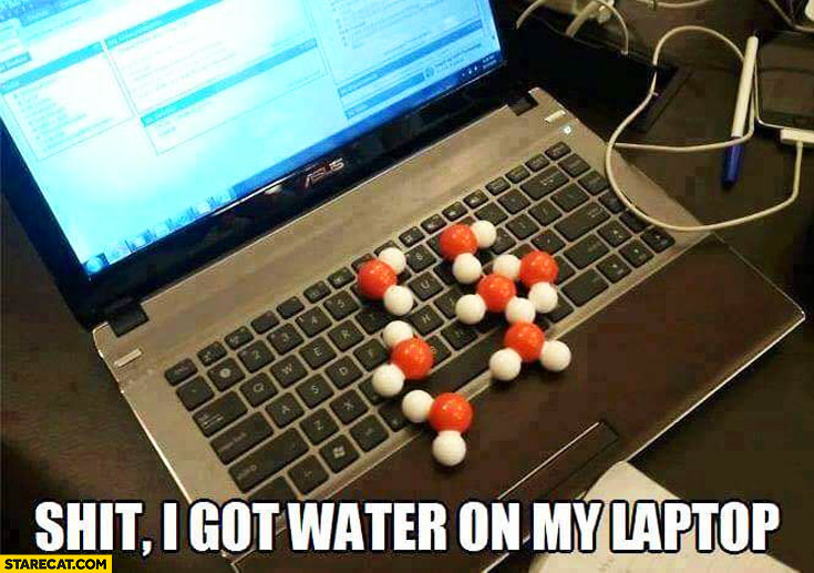 Shit I got water on my laptop molecule H2O