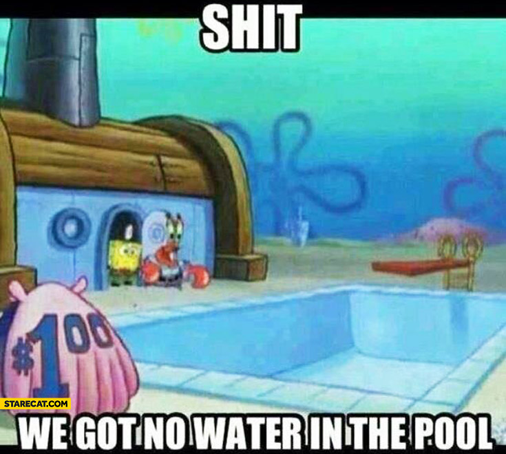 Shit we got no water in the pool Spongebob