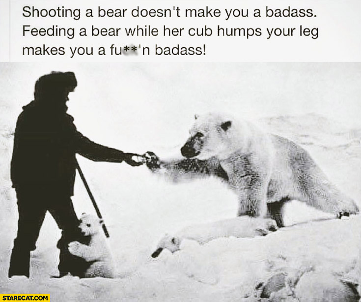 Shooting a bear doesn't make you badass. Feeding a bear while her cub humps your leg makes you badass