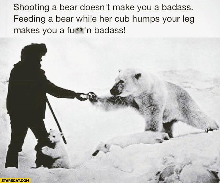 Shooting a bear doesn't make you badass. Feeding a bear while her cub humps your leg makes you badass