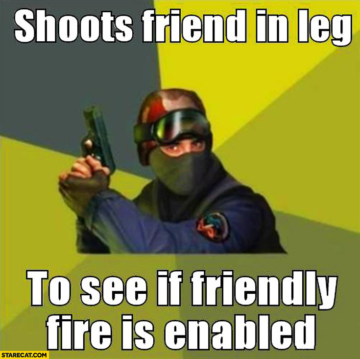 Shoots friend in leg to see if friendly fire is enabled Counter-Strike