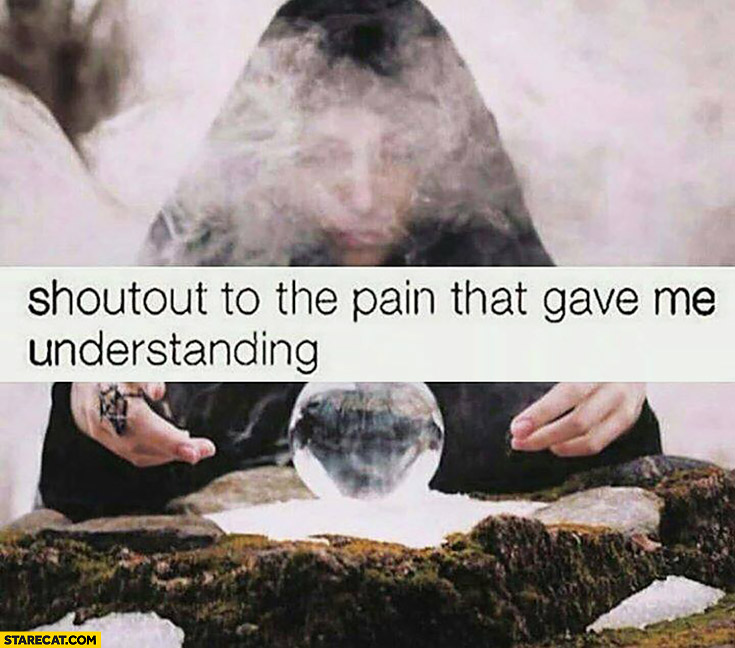 Shoutout to the pain that gave me understanding