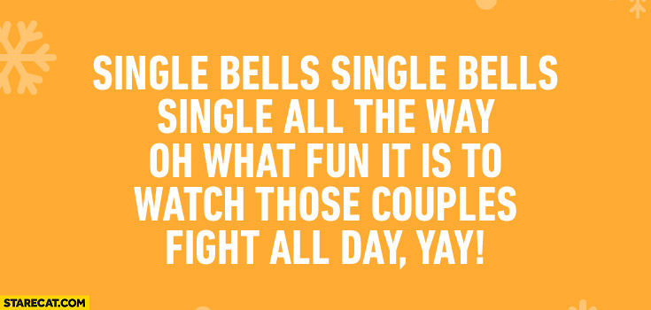 Single bells, single all the way oh what fun it is to watch those couples fight all day