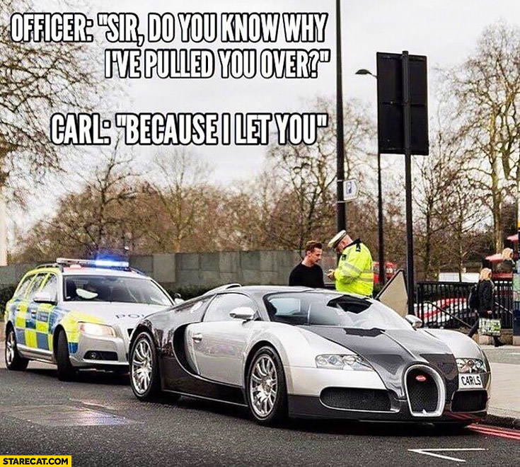 Sir, do you know why I've pulled you over? Because I let you Bugatti Veyron
