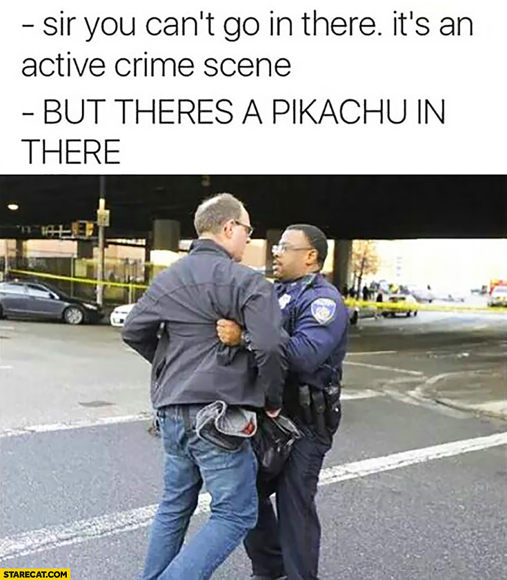 Sir you can't go in there, it's an active crime scene. But there's a Pikachu in there! policeman Pokemon GO