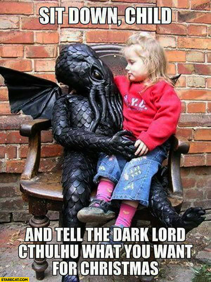 Sit down child and tell the dark lord Cthulhu what you want for Christmas