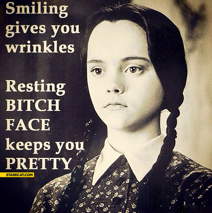 Smiling gives you wrinkles resting bitch face keeps you pretty