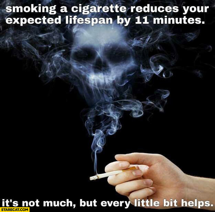 Smoking a cigarette reduces your expected lifespan by 11 minutes, its not much but every little bit helps