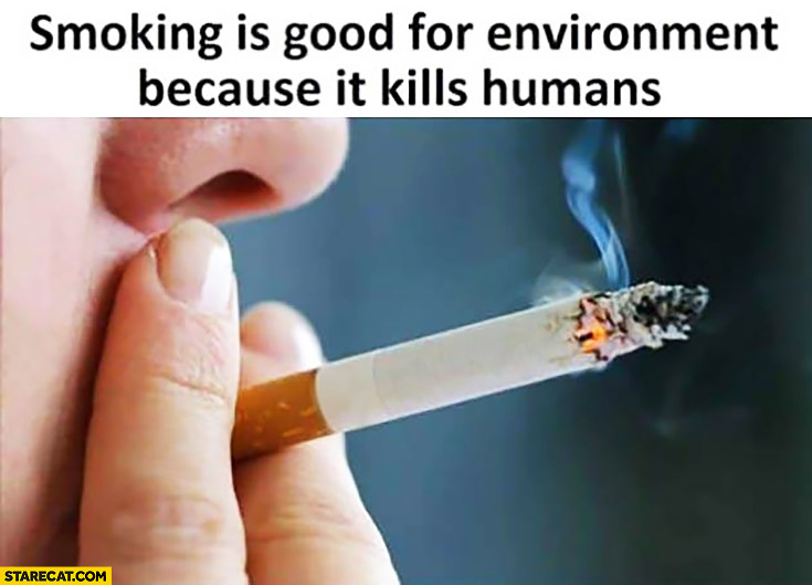 Smoking is good for environment because it kills humans