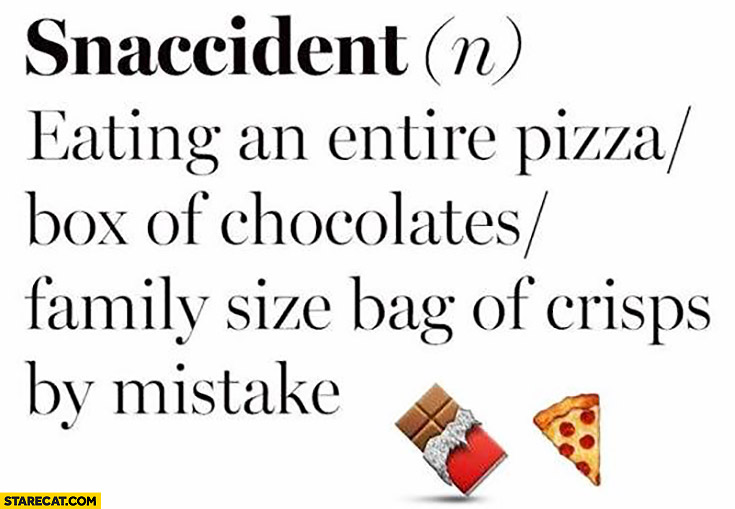 Snaccident – eating an entire pizza / box of chocolates / family size bag of crisps by mistake