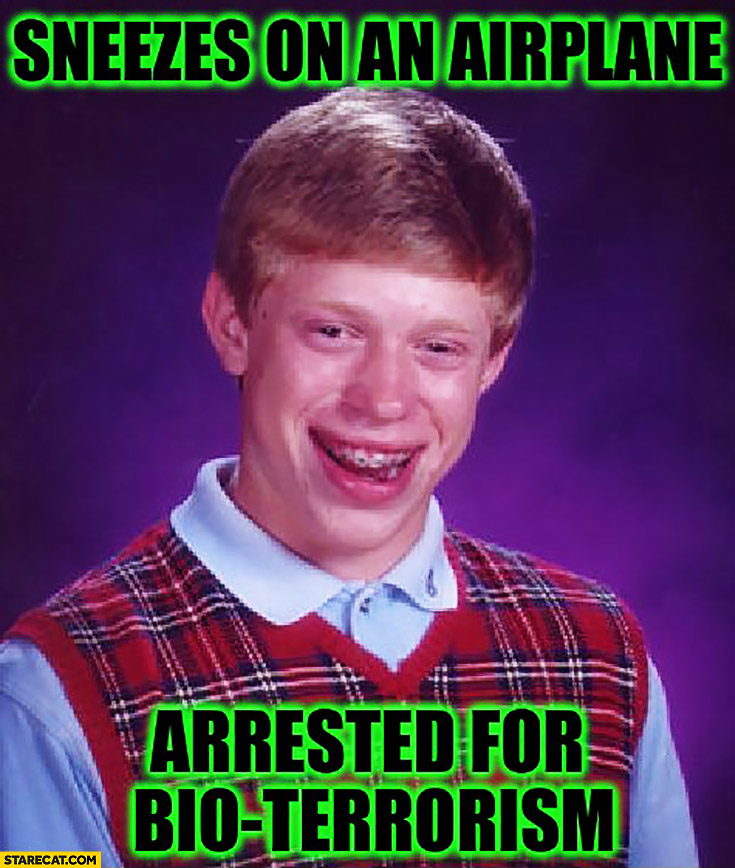 Sneezes on an airplane, arrested for bio-terrorism. Bad luck Brian