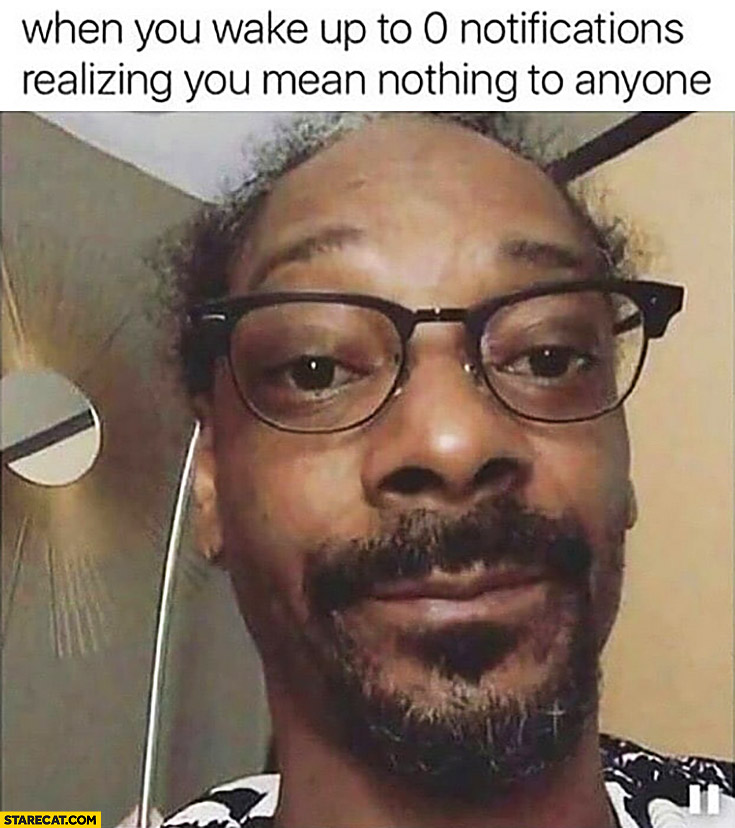 Snoop Dogg when you wake up to 0 notifications realizing you mean nothing to anyone