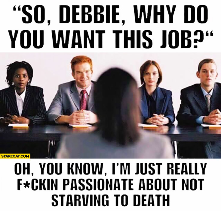 So Debbie, why do you want this job? I'm just really passionate about not starving to death