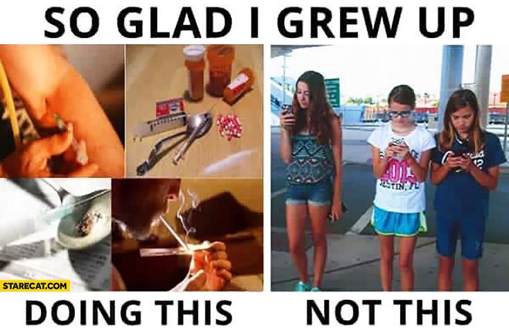 So glad I grew u doing drugs not staring at my phone kids