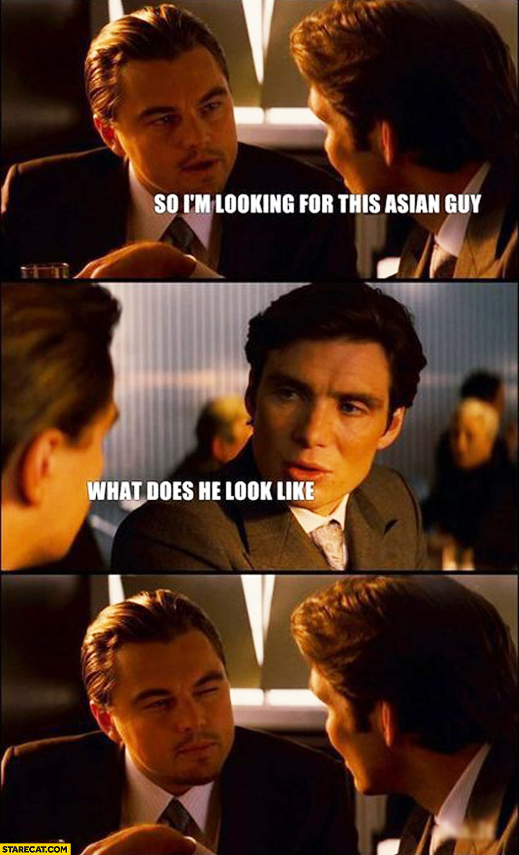 So I'm looking for this asian guy what does he look like Leonardo Dicaprio