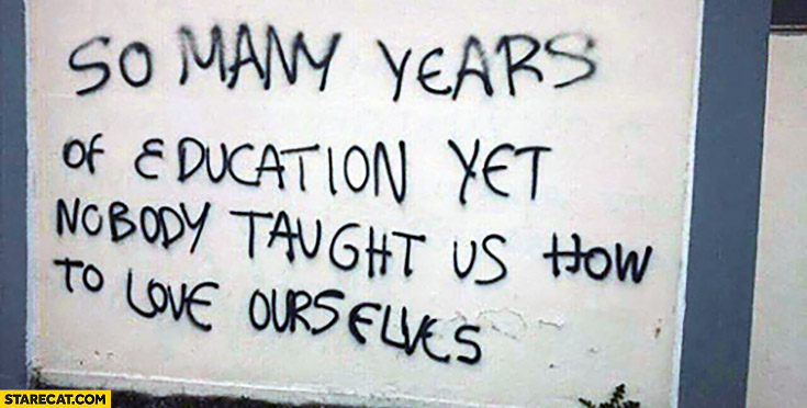So many years of education, yet nobody taught us how to love ourselves