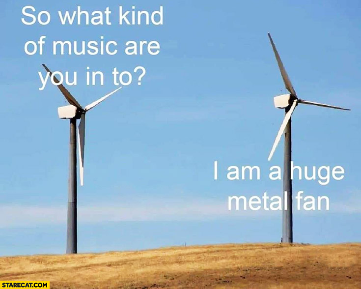 So what kind of music are you in to? I am a huge metal fan literally
