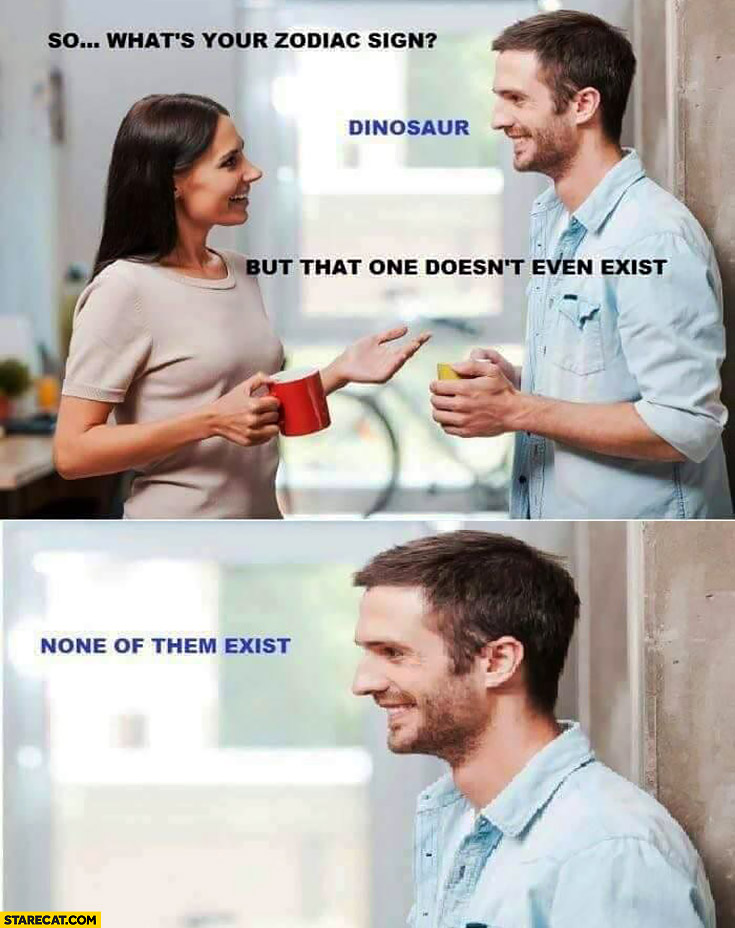 So what's your zodiac sign? Dinosaur. But that one doesn't even exist. None of them exist