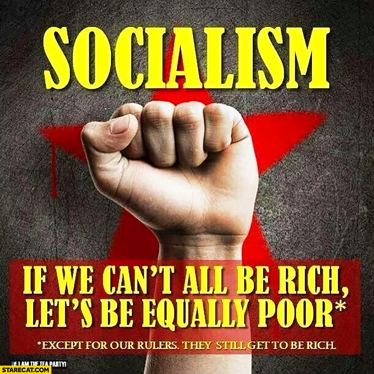 Socialism if we can't all be rich let's be equally poor, except for our rulers they still get to be rich