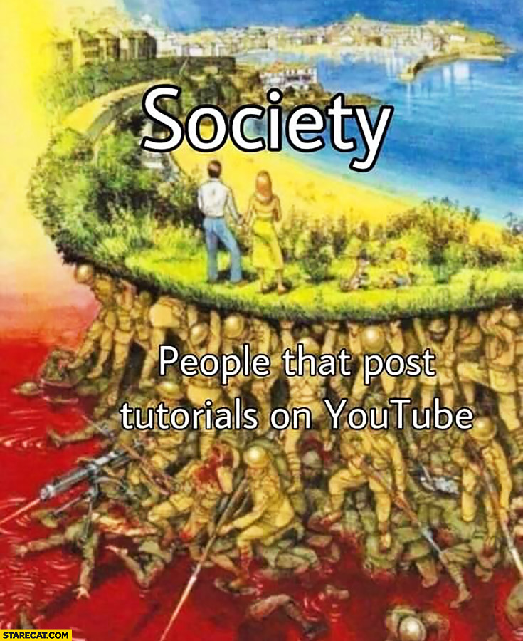 Society built on blood of people that post tutorials on YouTube