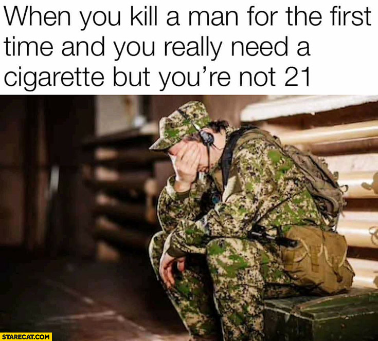 Soldier when you kill a man for the first time and you really need a cigarette but you're not 21