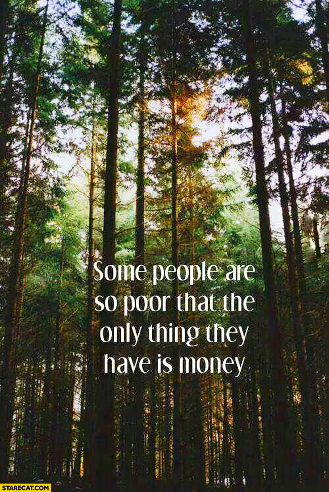 Some people are poor that the only thing they have is money