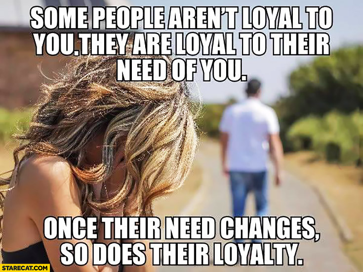 Some people aren't loyal to you, they are loyal to their need of you. Once their need changes so does their loyalty