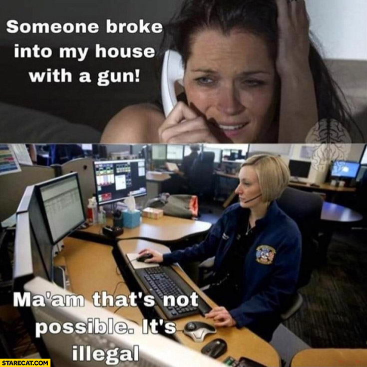Someone broke into my house with a gun, police call center: ma'am that's not possible, it's illegal