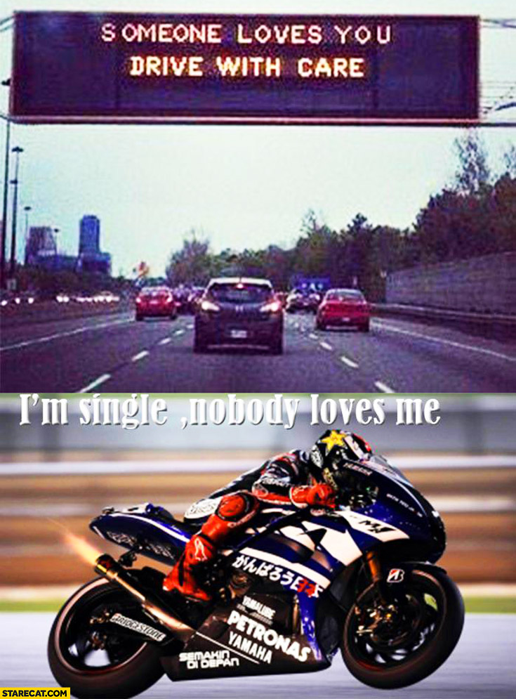 Someone loves you drive with care I'm single nobody loves me motorbike