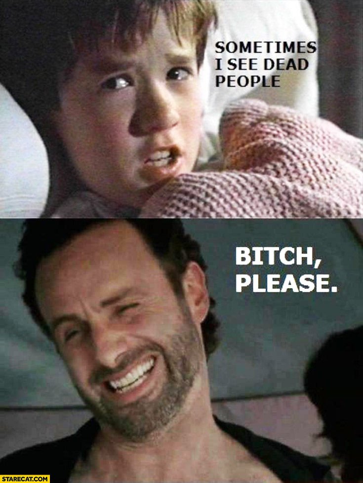 Sometimes I see dead people bitch please Walking Dead