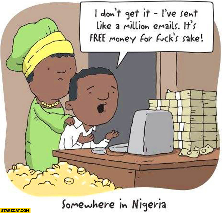 Somewhere in Nigeria I've sent like milion e-mails it's like free money Nigerian prince scam
