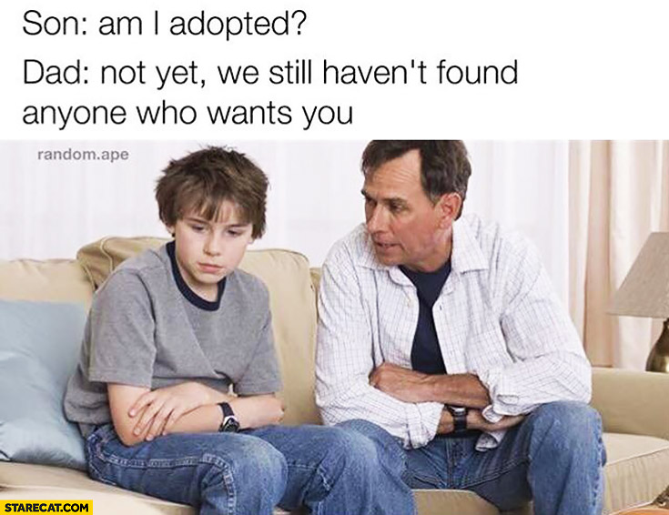 Son: am I adopted? Dad: not yet, we still haven't found anyone who wants you