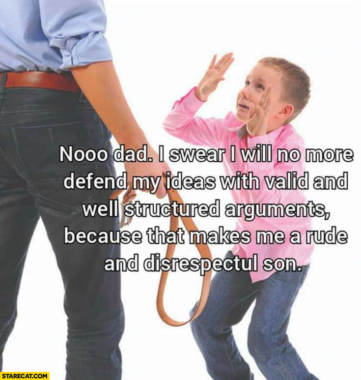 Son: dad I swear I will no more defend my ideas with valid and well structured arguments because that makes me a rude and disrespectful son