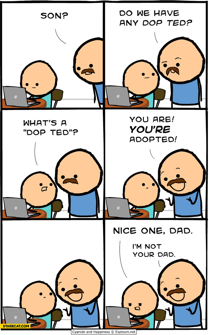 Son do we have a dop ted you're adopted I'm not your dad
