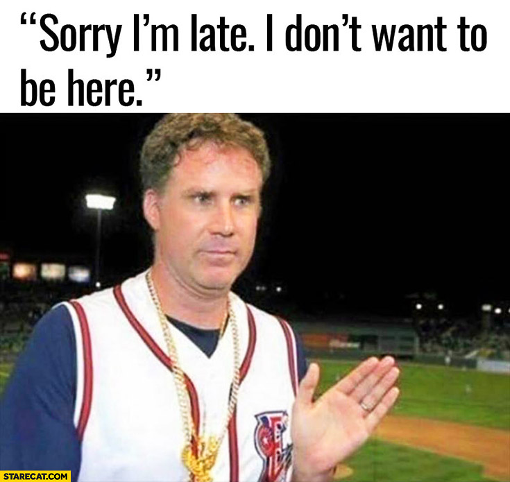 Sorry I'm late I don't want to be here. Will Ferrell