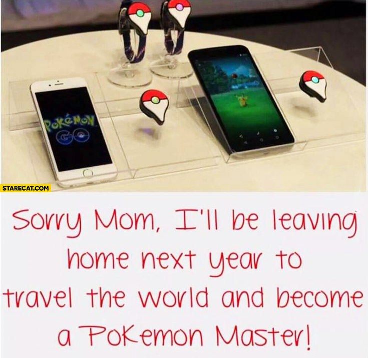 Sorry mom I'll be leaving to travel the world and become a Pokemon master