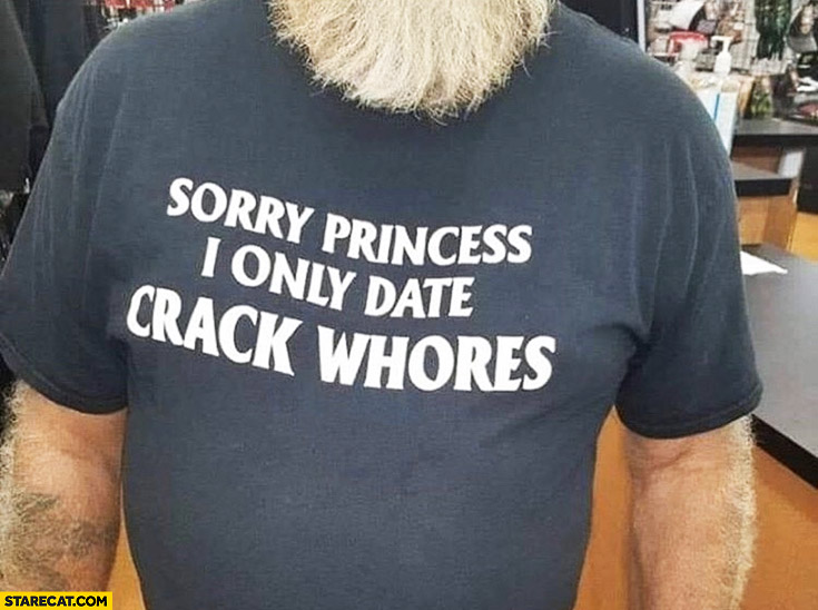 Sorry princess I only date crack whores shirt